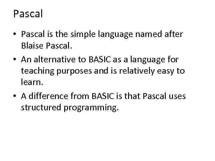 Pascal • Pascal is the simple language named after Blaise Pascal. • An alternative
