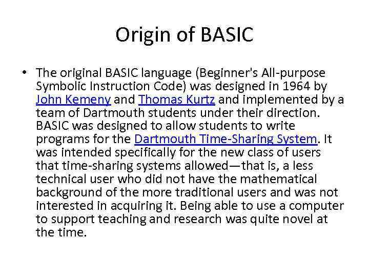 Origin of BASIC • The original BASIC language (Beginner's All-purpose Symbolic Instruction Code) was