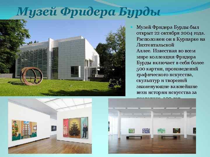 Музей Фридера Бурды был открыт 22 октября 2004 года. Расположен он в Курпарке на