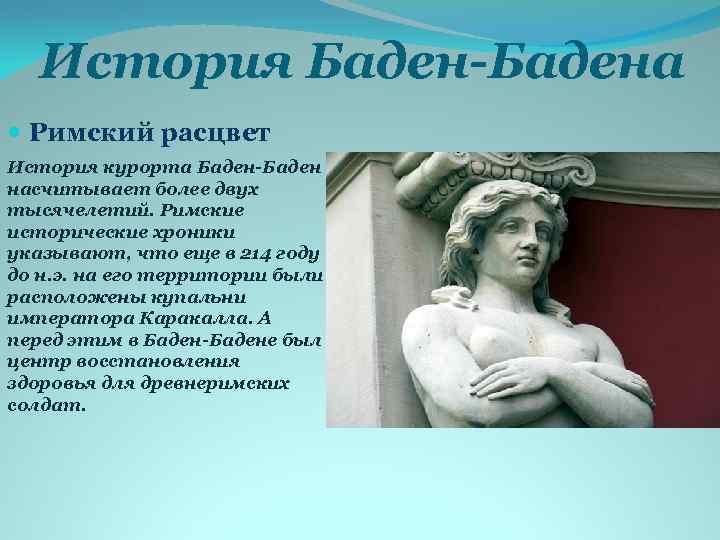 История Баден-Бадена Римский расцвет История курорта Баден-Баден насчитывает более двух тысячелетий. Римские исторические хроники