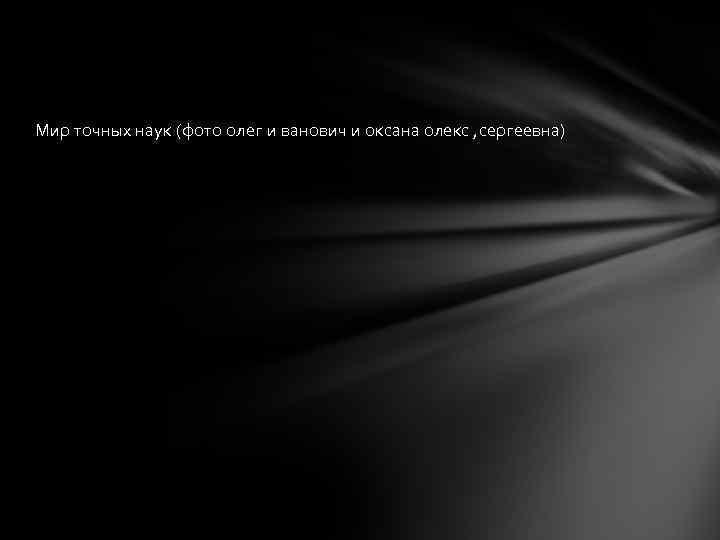 Мир точных наук (фото олег и ванович и оксана олекс , сергеевна)