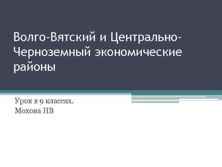 Волго-Вятский и Центрально. Черноземный экономические районы Урок в 9 классах. Мохова НВ