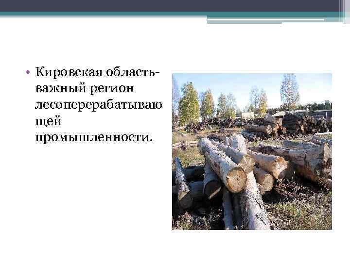 • Кировская областьважный регион лесоперерабатываю щей промышленности.