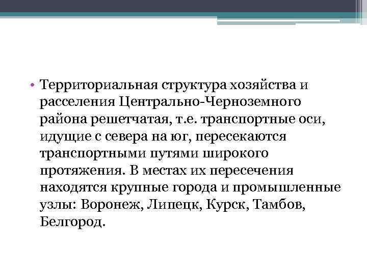 • Территориальная структура хозяйства и расселения Центрально-Черноземного района решетчатая, т. е. транспортные оси,
