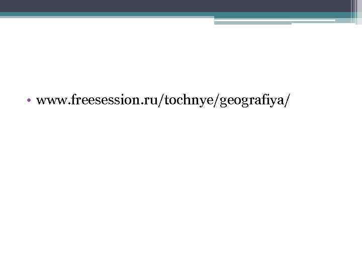 • www. freesession. ru/tochnye/geografiya/