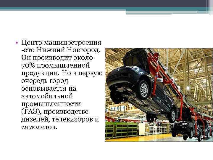 • Центр машиностроения -это Нижний Новгород. Он производит около 70% промышленной продукции. Но