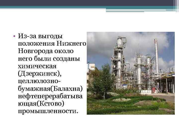 • Из-за выгоды положения Нижнего Новгорода около него были созданы химическая (Дзержинск), целлюлознобумажная(Балахна)