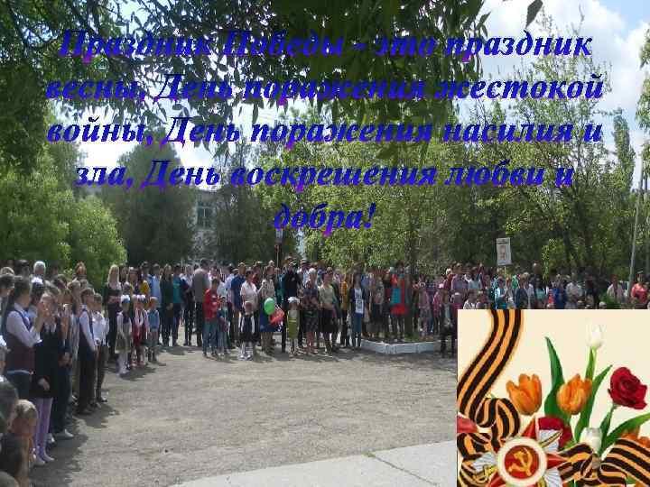 Праздник Победы - это праздник весны, День поражения жестокой войны, День поражения насилия и
