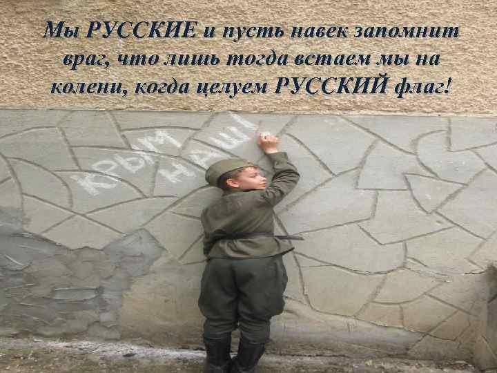 Мы РУССКИЕ и пусть навек запомнит враг, что лишь тогда встаем мы на колени,