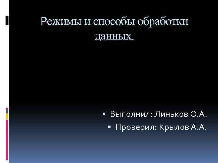 Режимы и способы обработки данных. Выполнил: Линьков О. А. Проверил: Крылов А. А.
