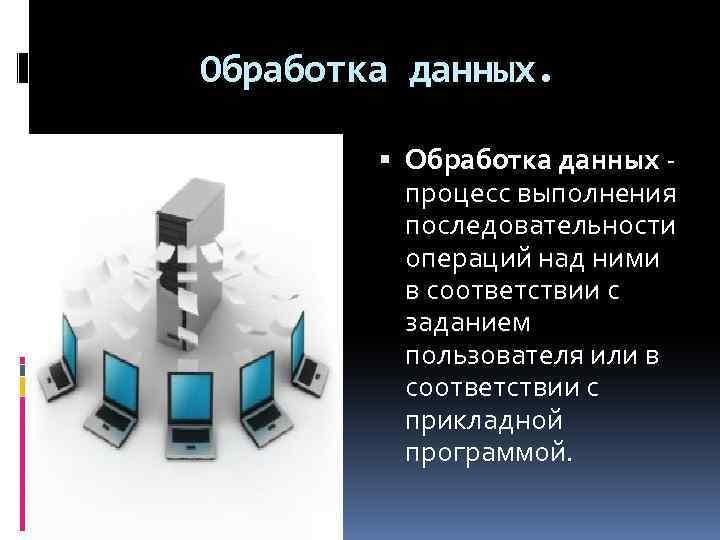 Обработка данных. Обработка данных - процесс выполнения последовательности операций над ними в соответствии с