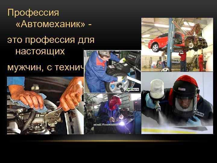 Профессия «Автомеханик» это профессия для настоящих мужчин, с техническим складом ума и умелыми руками.