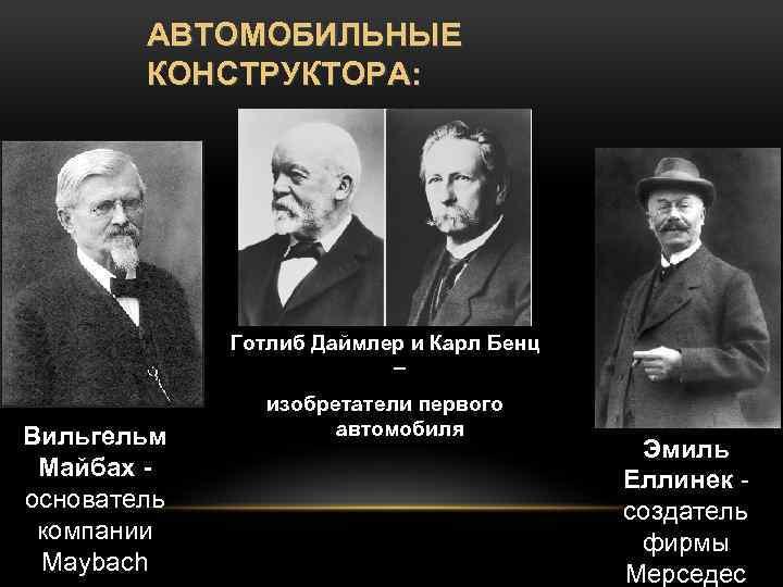АВТОМОБИЛЬНЫЕ КОНСТРУКТОРА: Готлиб Даймлер и Карл Бенц – Вильгельм Майбах основатель компании Maybach изобретатели