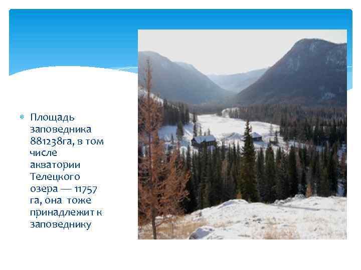 Площадь заповедника 881238 га, в том числе акватории Телецкого озера — 11757 га,