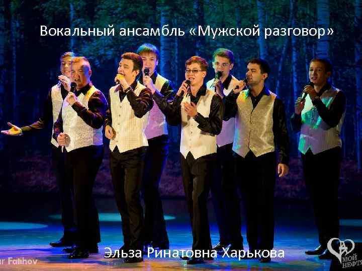 Вокальный ансамбль «Мужской разговор» Эльза Ринатовна Харькова