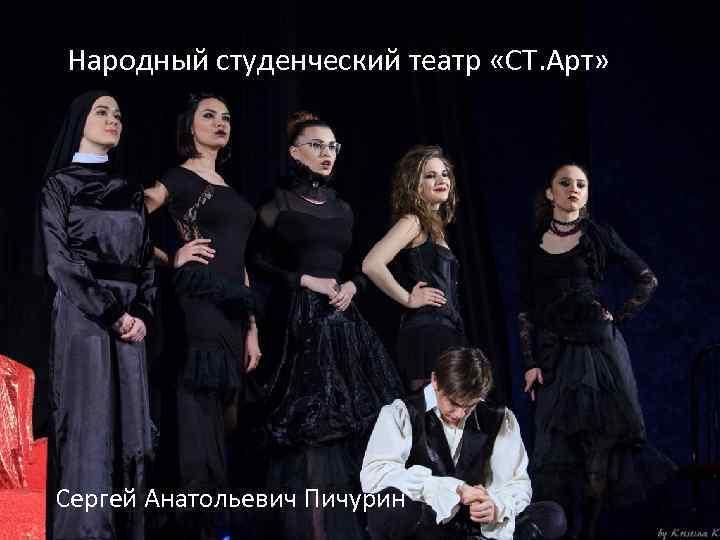 Народный студенческий театр «СТ. Арт» Сергей Анатольевич Пичурин
