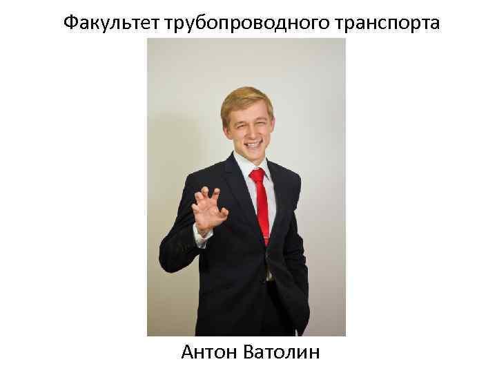 Факультет трубопроводного транспорта Антон Ватолин