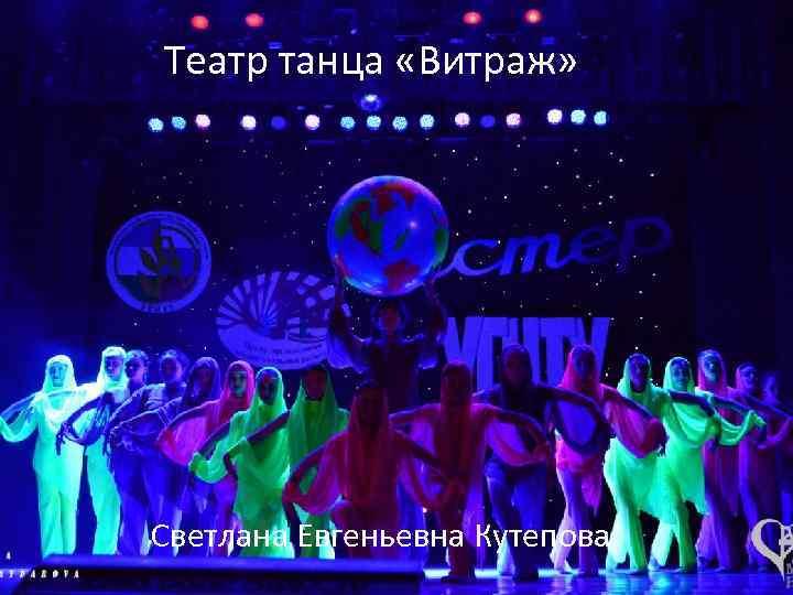 Театр танца «Витраж» Светлана Евгеньевна Кутепова