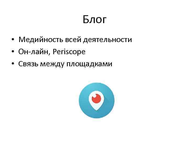 Блог • Медийность всей деятельности • Он-лайн, Periscope • Связь между площадками