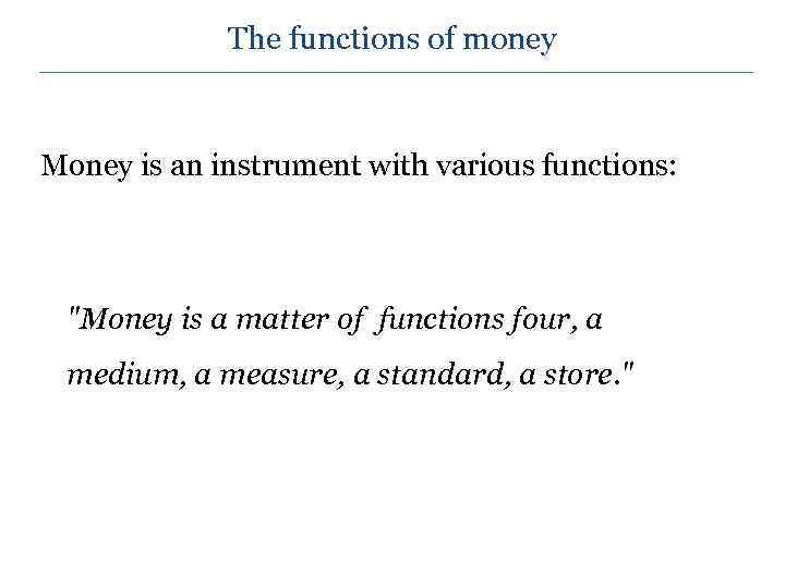 The functions of money Money is an instrument with various functions: