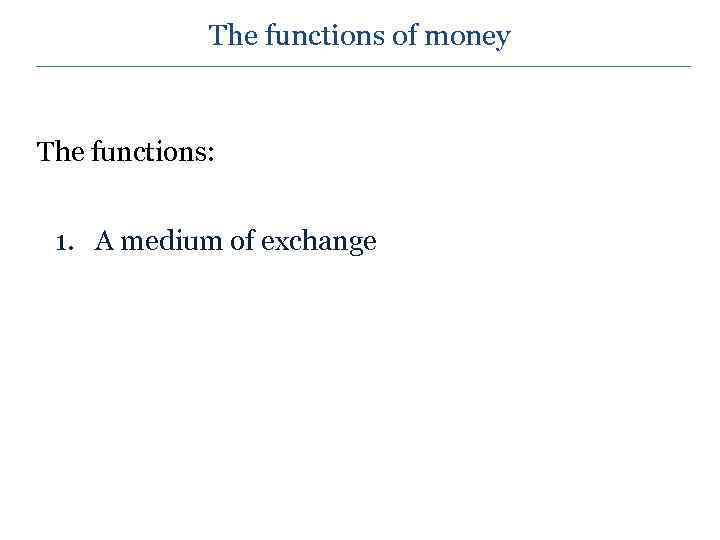 The functions of money The functions: 1. A medium of exchange