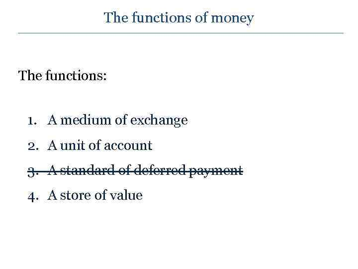 The functions of money The functions: 1. A medium of exchange 2. A unit