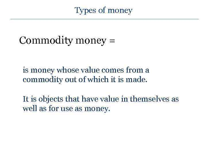 Types of money Commodity money = is money whose value comes from a commodity