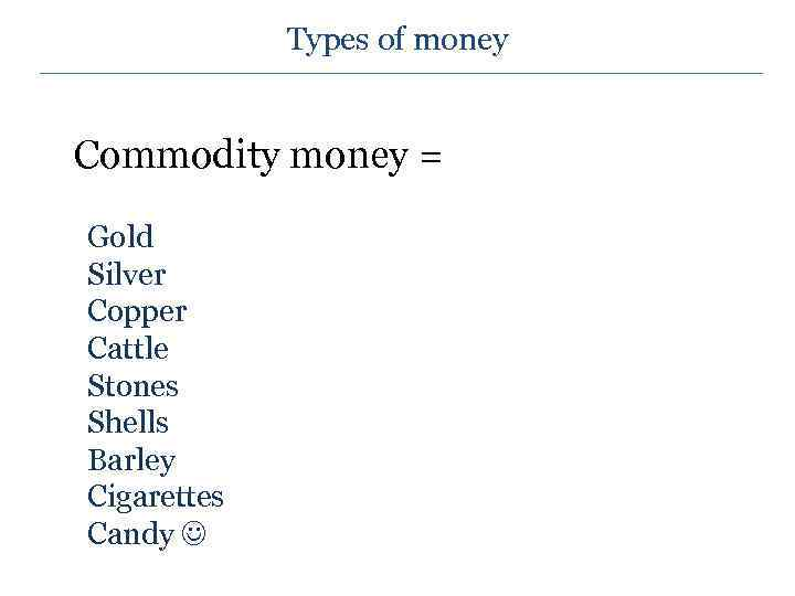 Types of money Commodity money = Gold Silver Copper Cattle Stones Shells Barley Cigarettes