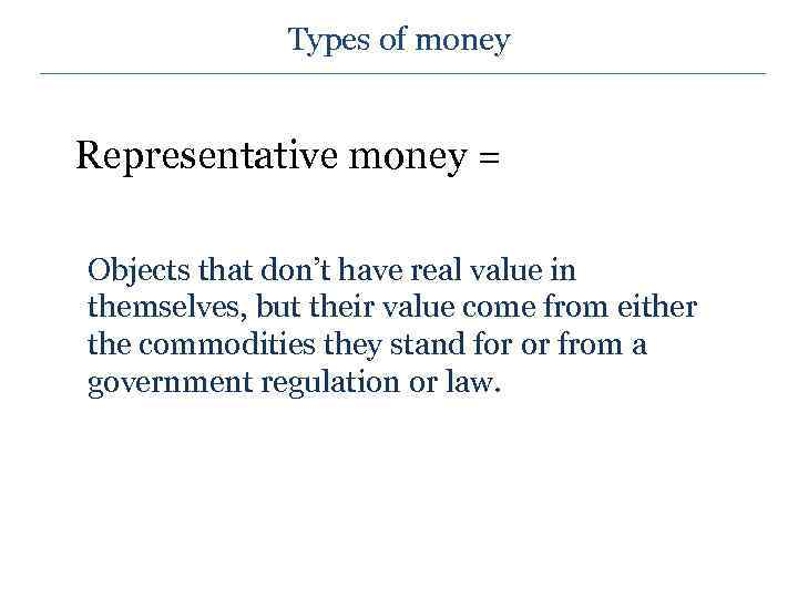 Types of money Representative money = Objects that don't have real value in themselves,