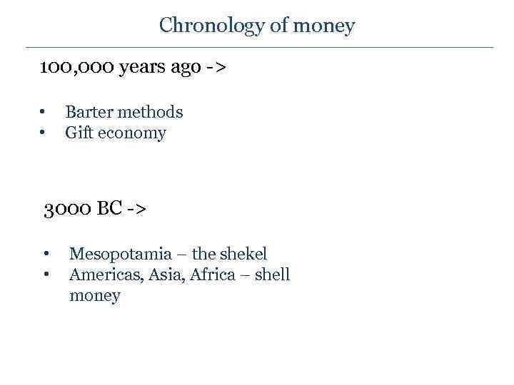 Chronology of money 100, 000 years ago -> • • Barter methods Gift economy