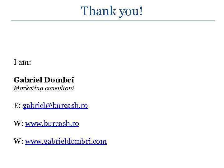Thank you! I am: Gabriel Dombri Marketing consultant E: gabriel@burcash. ro W: www. gabrieldombri.