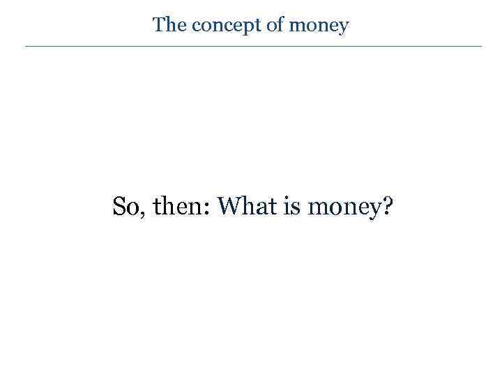 The concept of money So, then: What is money?