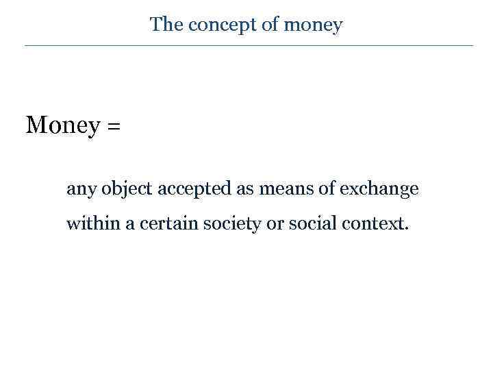 The concept of money Money = any object accepted as means of exchange within