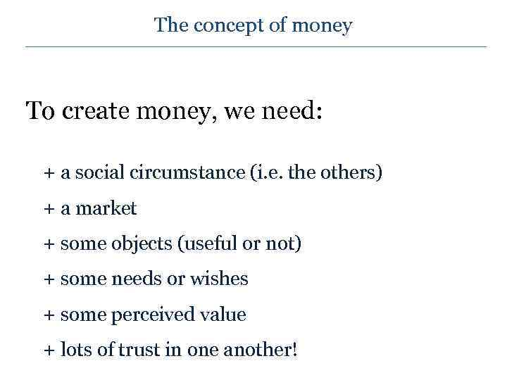The concept of money To create money, we need: + a social circumstance (i.