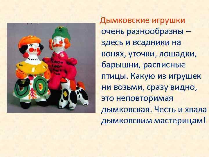 Дымковские игрушки очень разнообразны – здесь и всадники на конях, уточки, лошадки, барышни, расписные