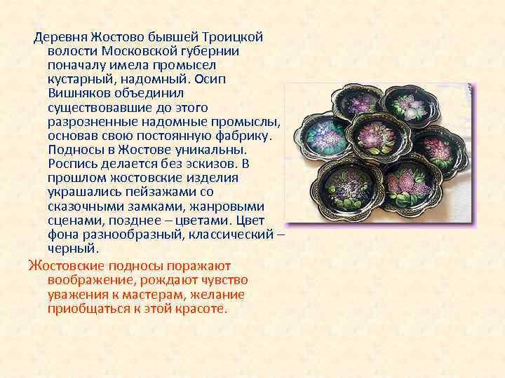 Деревня Жостово бывшей Троицкой волости Московской губернии поначалу имела промысел кустарный, надомный. Осип Вишняков