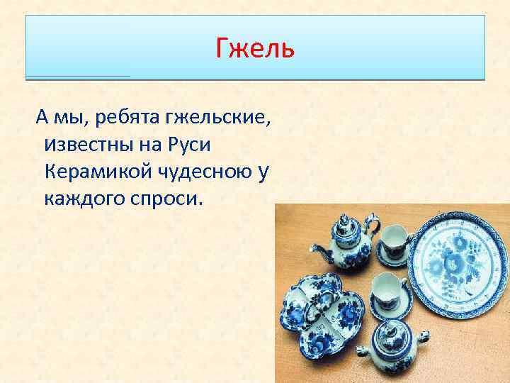 Гжель А мы, ребята гжельские, известны на Руси Керамикой чудесною у каждого спроси.