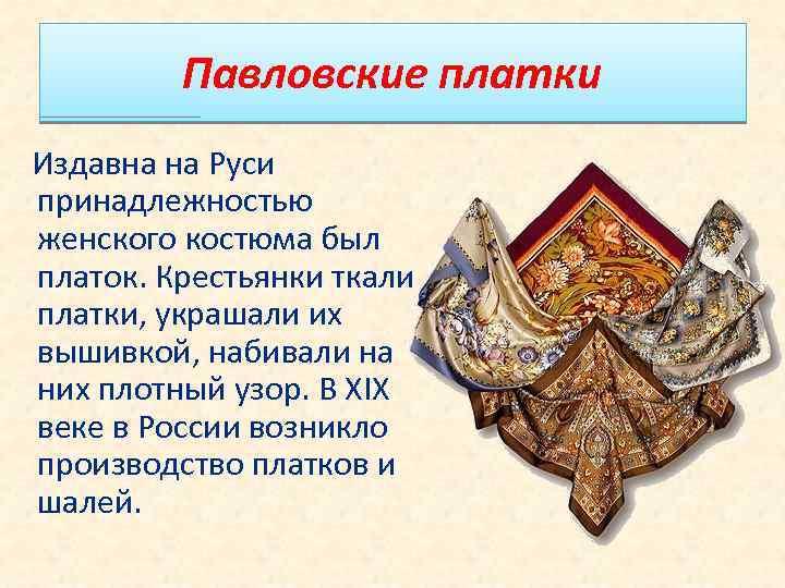 Павловские платки Издавна на Руси принадлежностью женского костюма был платок. Крестьянки ткали платки, украшали