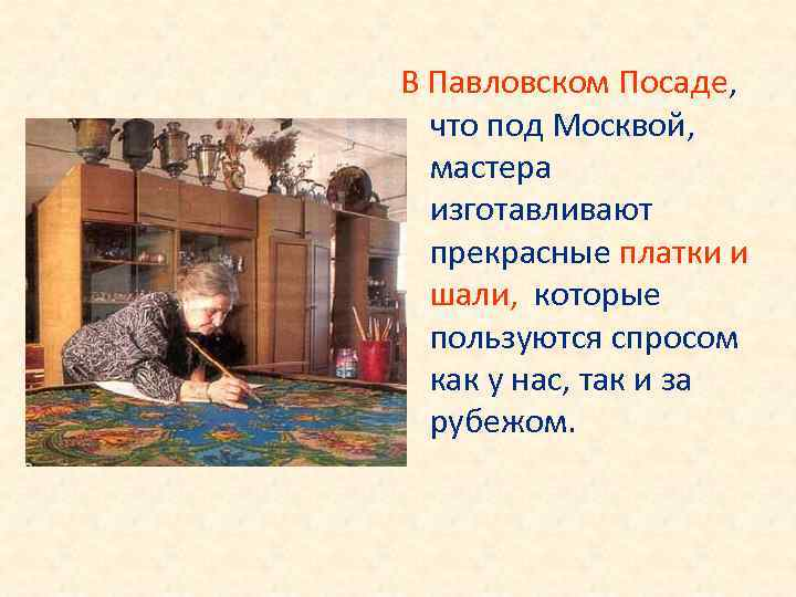 В Павловском Посаде, что под Москвой, мастера изготавливают прекрасные платки и шали, которые пользуются