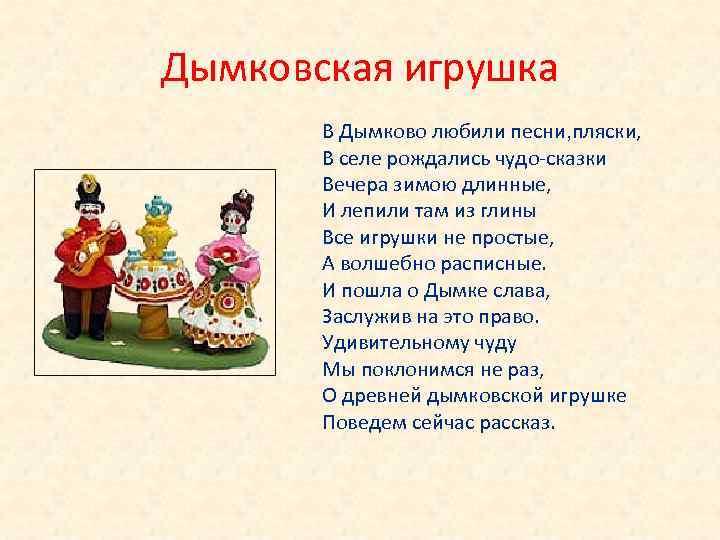 Дымковская игрушка В Дымково любили песни, пляски, В селе рождались чудо-сказки Вечера зимою длинные,