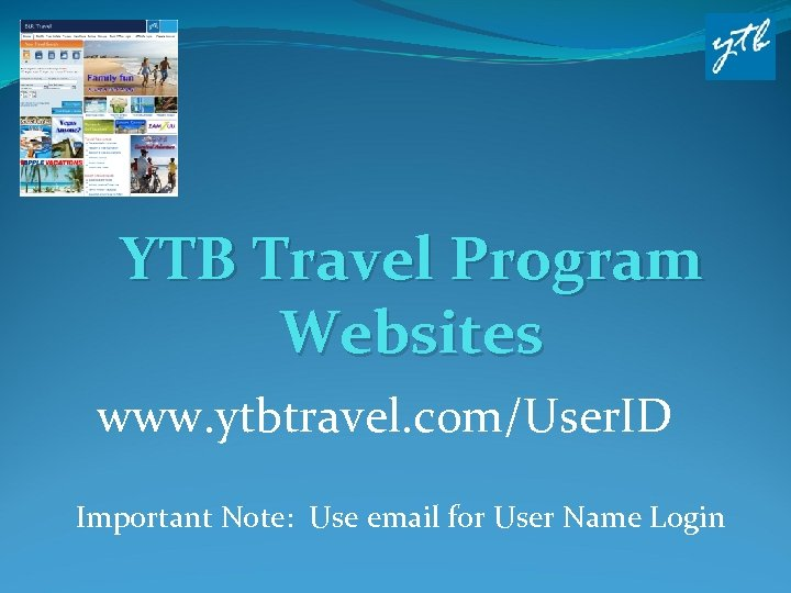 YTB Travel Program Websites www. ytbtravel. com/User. ID Important Note: Use email for User