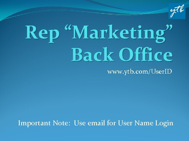 """Rep """"Marketing"""" Back Office www. ytb. com/User. ID Important Note: Use email for User"""