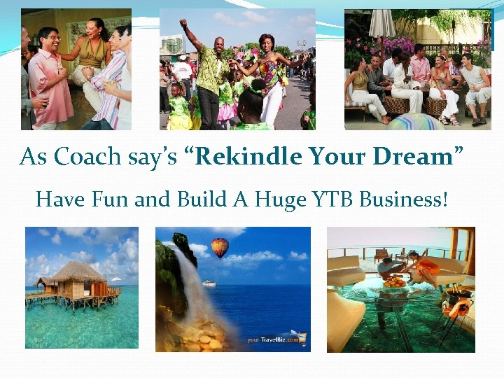 """As Coach say's """"Rekindle Your Dream"""" Have Fun and Build A Huge YTB Business!"""