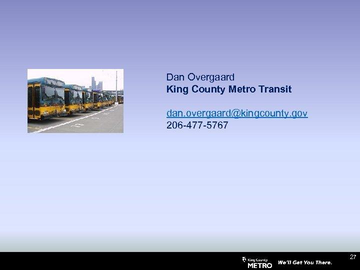 Dan Overgaard King County Metro Transit dan. overgaard@kingcounty. gov 206 -477 -5767 27