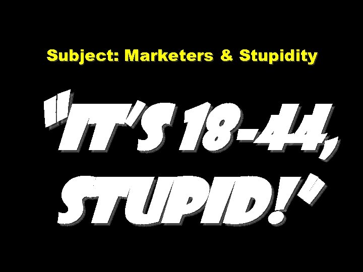 "Subject: Marketers & Stupidity ""It's 18 -44, stupid!"""