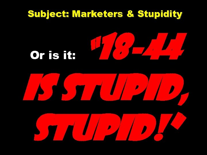 "Subject: Marketers & Stupidity Or is it: "" 18 -44 is stupid, stupid!"""