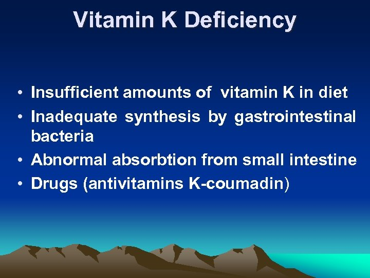 Vitamin K Deficiency • Insufficient amounts of vitamin K in diet • Inadequate synthesis
