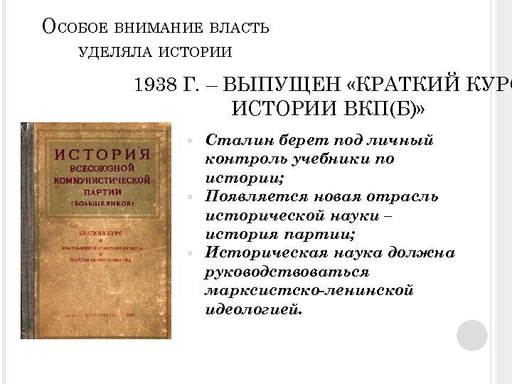 ОСОБОЕ ВНИМАНИЕ ВЛАСТЬ УДЕЛЯЛА ИСТОРИИ 1938 Г. – ВЫПУЩЕН «КРАТКИЙ КУРС ИСТОРИИ ВКП(Б)» Сталин