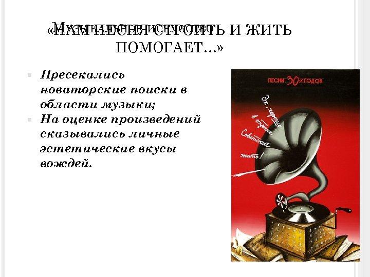 МУЗЫКАЛЬНОЕ СТРОИТЬ «НАМ ПЕСНЯИСКУССТВО И ЖИТЬ ПОМОГАЕТ…» Пресекались новаторские поиски в области музыки; На