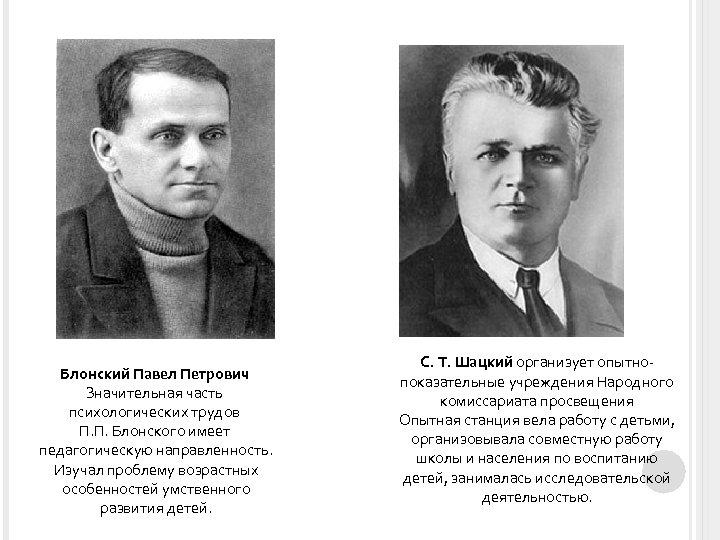 Блонский Павел Петрович Значительная часть психологических трудов П. П. Блонского имеет педагогическую направленность. Изучал